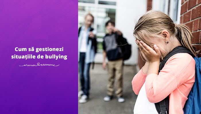 Cum să gestionezi situațiile de bullying