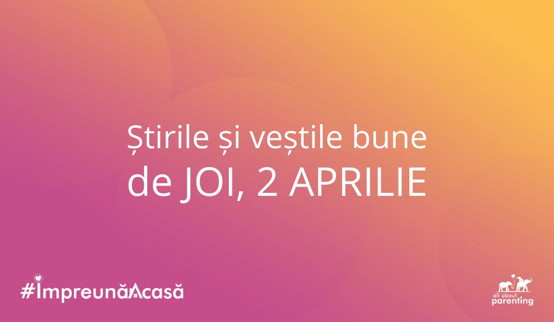 Noutățile zilei de joi, 2 aprilie